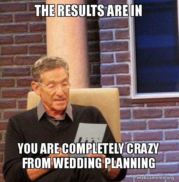 Wedding Planning Meme.The Results Are In You Are Completely Crazy From Wedding Planning
