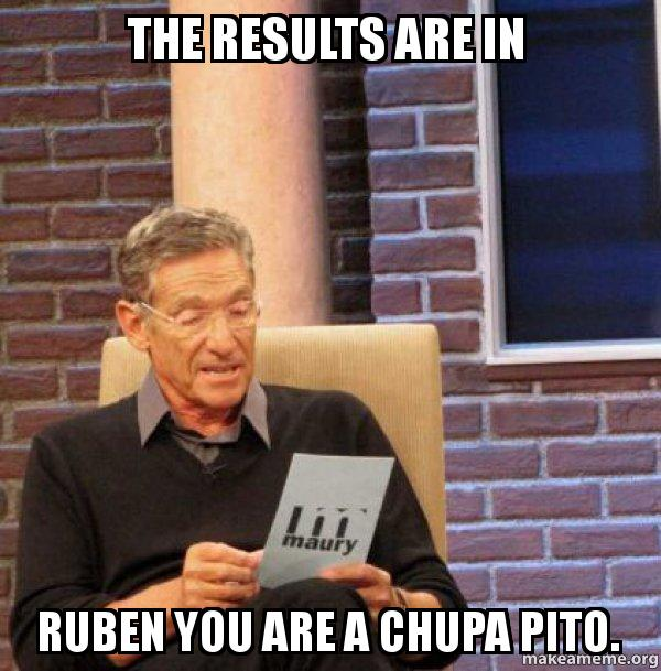 the results are 2t5w98 the results are in ruben you are a chupa pito maury povich lie