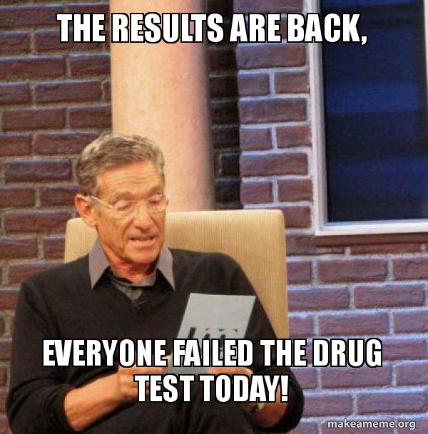 The results are back, Everyone failed the drug test today
