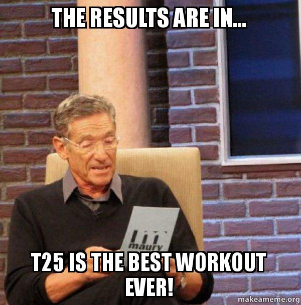 The results are in    T25 is the best workout ever! - Maury Povich