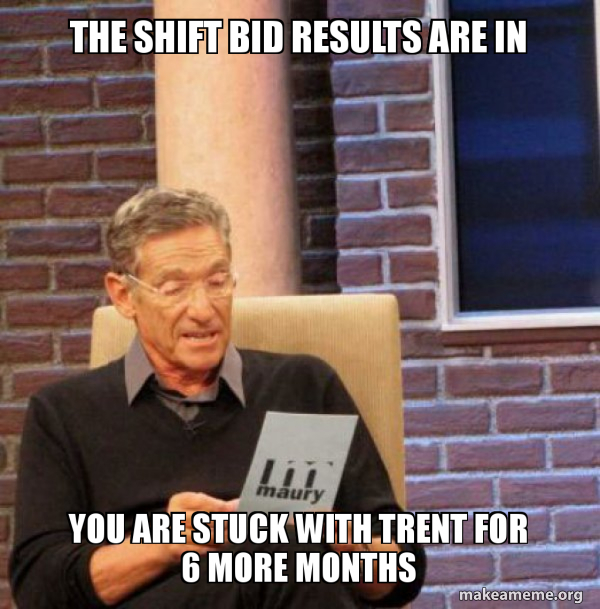 The Shift Bid Results Are In You Are Stuck With Trent For 6 More Months Make A Meme
