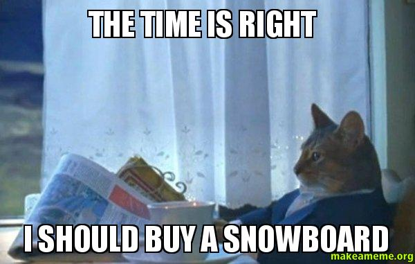 The Time Is Right I Should Buy A Snowboard Make A Meme