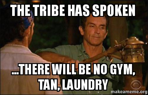 the tribe has vrtewl the tribe has spoken there will be no gym, tan, laundry