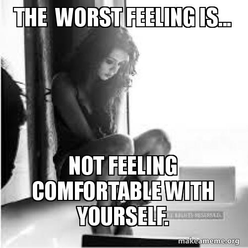 The worst feeling is not feeling comfortable with yourself poi meme solutioingenieria Images
