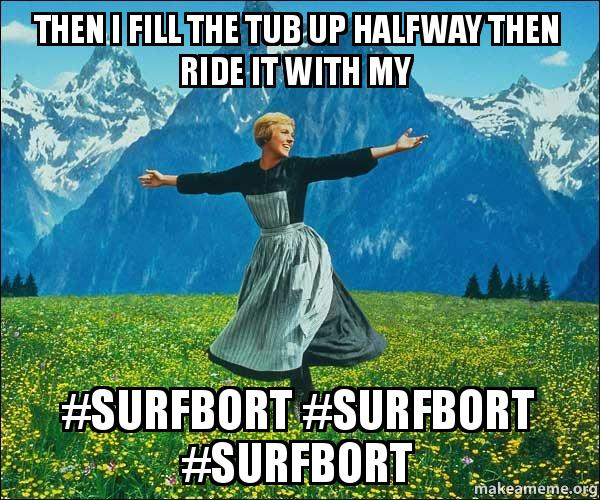 Then I Fill The Tub Up Halfway Then Ride It With My Surfbort