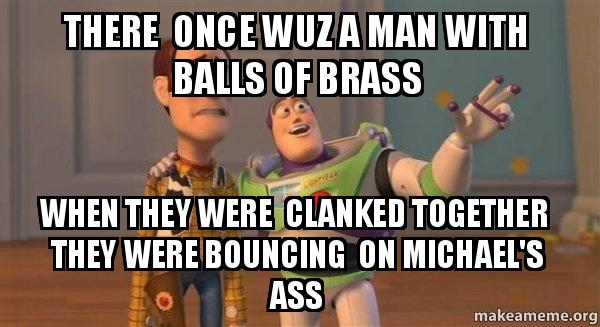 There Once Wuz A Man With Balls Of Brass When They Were Clanked