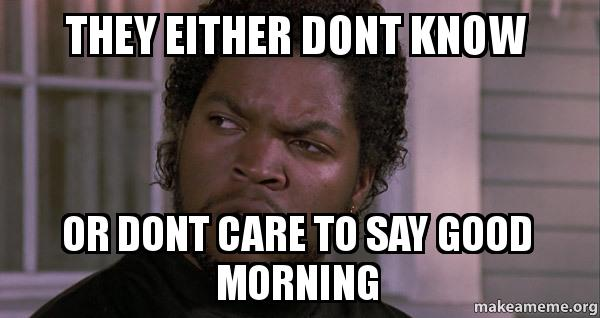 Good Morning King Meme : They either dont know or care to say good morning