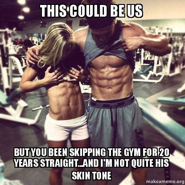 this could be us but you been skipping the gym for 20 ...