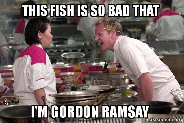 This fish is so bad that I'M GORDON RAMSAY - Gordon Ramsay | Make a Meme