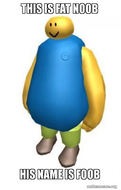 this is fat noob his name is foob - foob | Make a Meme