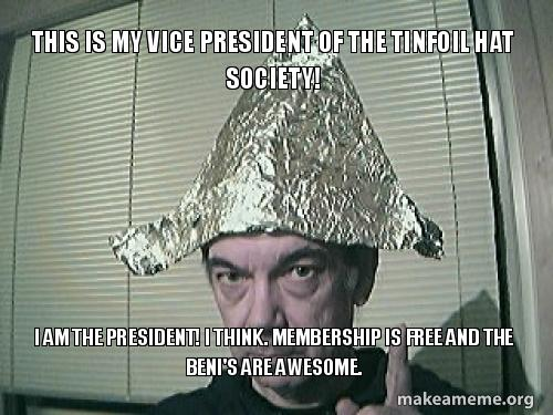This is my Vice President of the Tinfoil Hat Society! I am the
