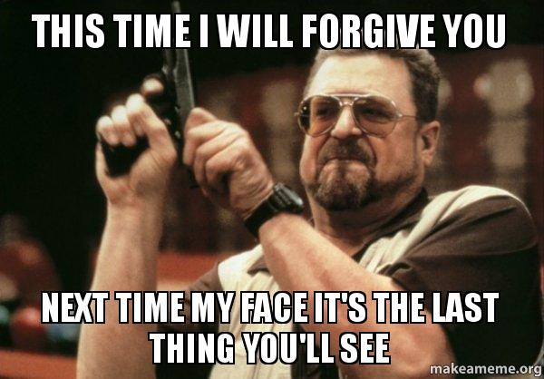 this time i this time i will forgive you next time my face it's the last thing,I Forgive You Meme