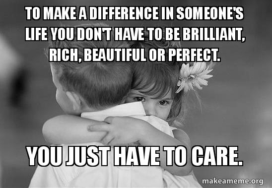 To make a difference in someone's life you don't have to ...