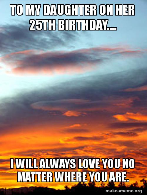 To My Daughter On Her 25th Birthday I Will Always Love You No
