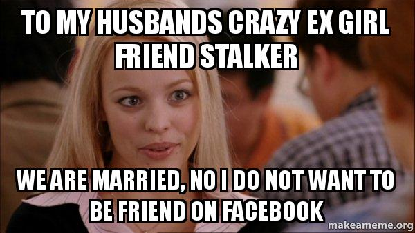 To My Husbands Crazy Ex Girl Friend Stalker We Are Married No I Do