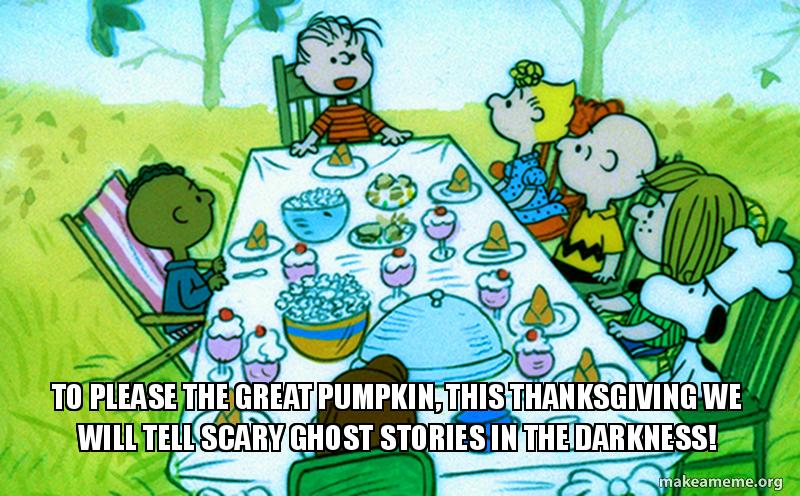 To please the great pumpkin, this thanksgiving we will tell