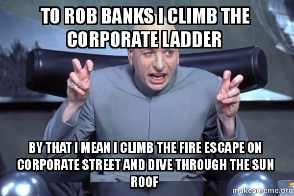 to rob banks i climb the corporate ladder by that i mean i climb the fire escape on corporate. Black Bedroom Furniture Sets. Home Design Ideas
