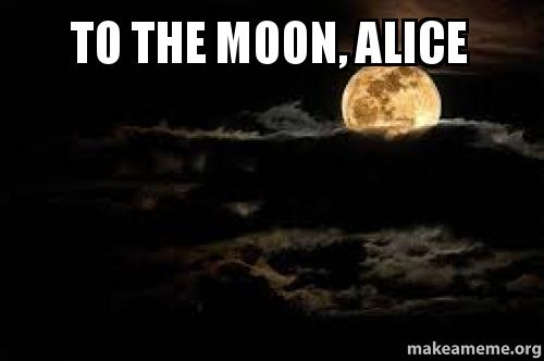 To The Moon Alice Make A Meme