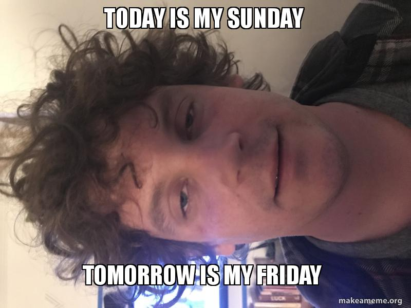 Today is my Sunday Tomorrow is my Friday | Make a Meme