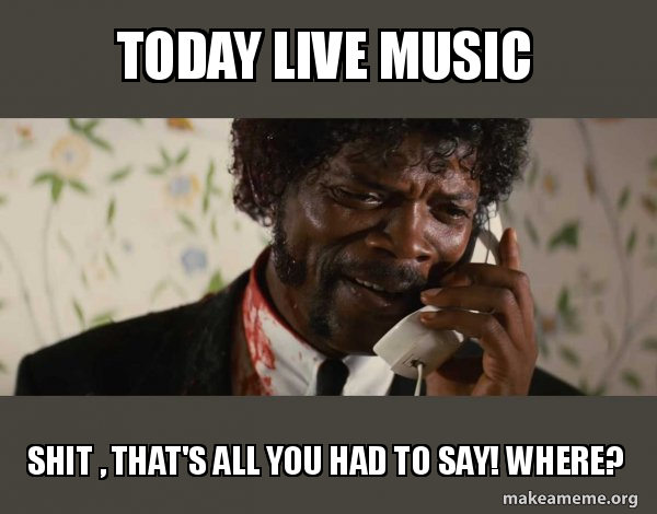 TODAY LIVE MUSIC Shit , That's all you had to say! Where? - Shit