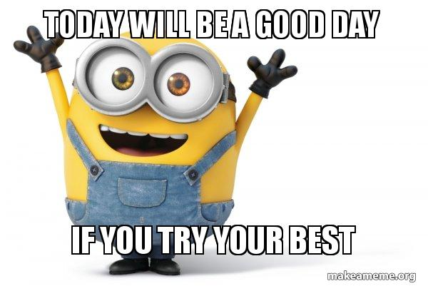 Today will be a good day If you try your best - Happy Minion ...
