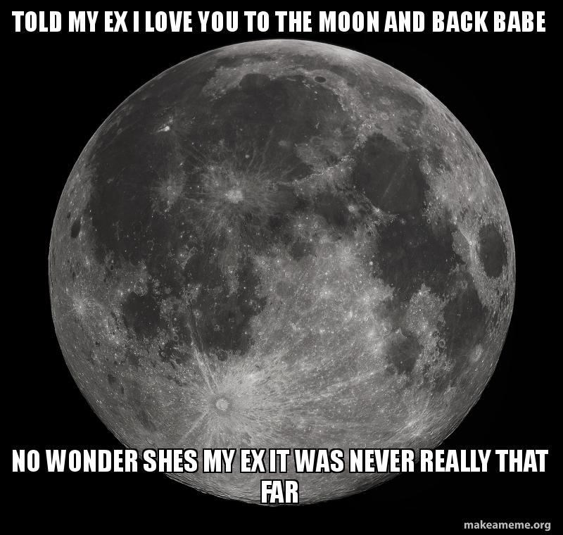 TOLD MY EX I LOVE YOU TO THE MOON AND BACK BABE NO WONDER SHES MY EX