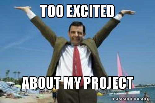too excited about my project make a meme