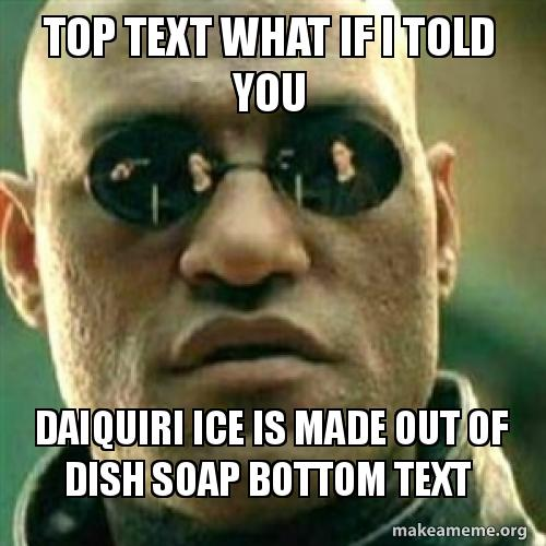 top text what top text what if i told you daiquiri ice is made out of dish soap
