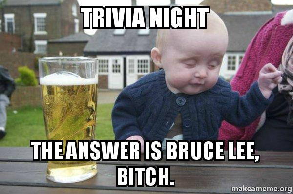 TRIVIA NIGHT THE ANSWER IS BRUCE LEE, BITCH  - Drunk Baby | Make a Meme
