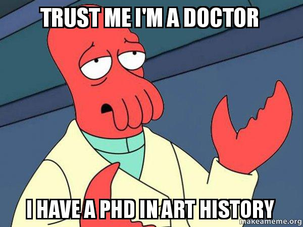 trust me i u0026 39 m a doctor i have a phd in art history