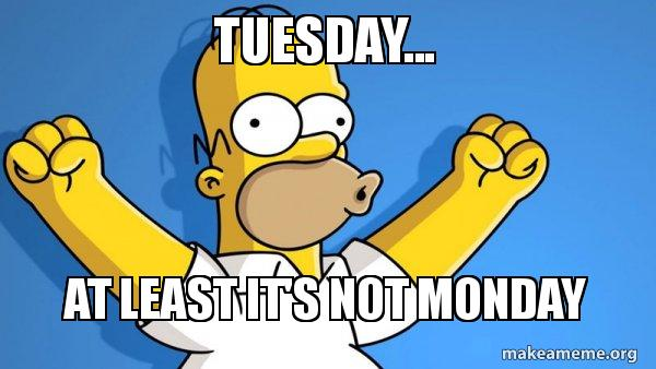tuesday at least tuesday at least it's not monday tuesday make a meme