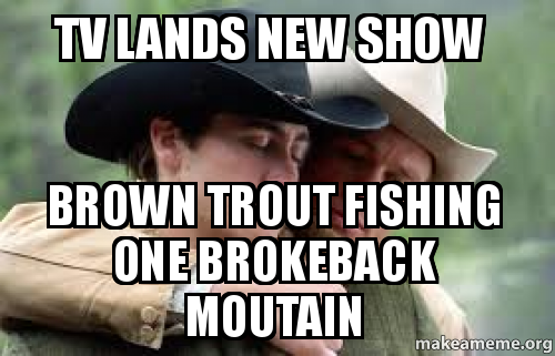 TV lands new show Brown trout fishing one brokeback ...