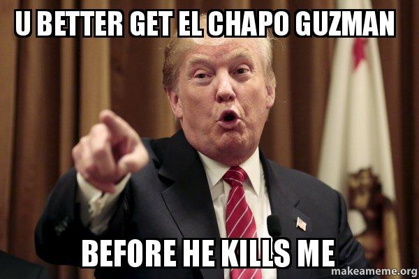 u better get al1pf1 u better get el chapo guzman before he kills me donald trump says