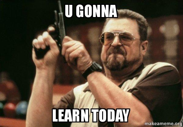 gonna Learn today - Am I the only one | Make a Meme You Gonna Learn Today Meme
