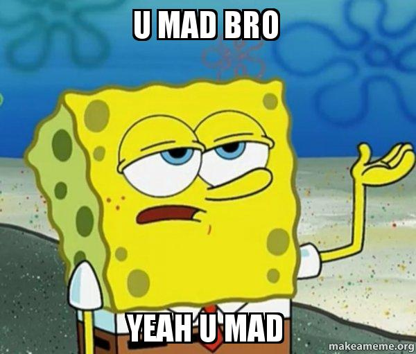 u mad bro 5ru88x u mad bro yeah u mad tough spongebob (i'll have you know) make,Spongebob Mad Meme