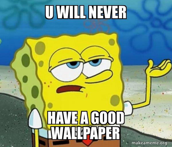 U Will Never Have A Good Wallpaper Tough Spongebob I Ll Have You Know Make A Meme