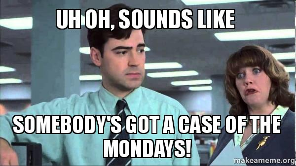 Image result for somebody's got a case of the mondays