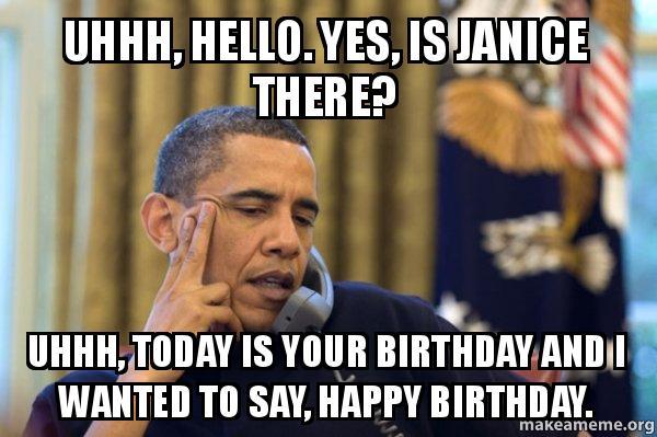 uhhh hello yes uhhh, hello yes, is janice there? uhhh, today is your birthday,Today Is Your Birthday Meme