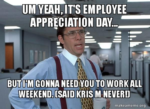 um yeah its 7z30ke um yeah, it's employee appreciation day but i'm gonna need you to