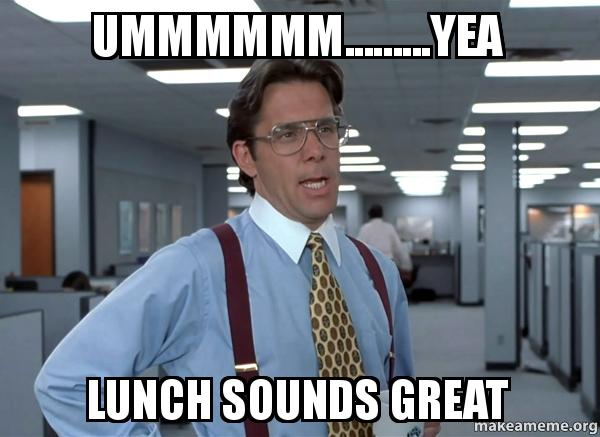 Ummmmmmyea Lunch Sounds Great That Would Be Great Office