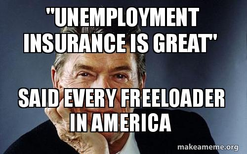 Unemployment Insurance Is Great Said Every Freeloader In America Make A Meme