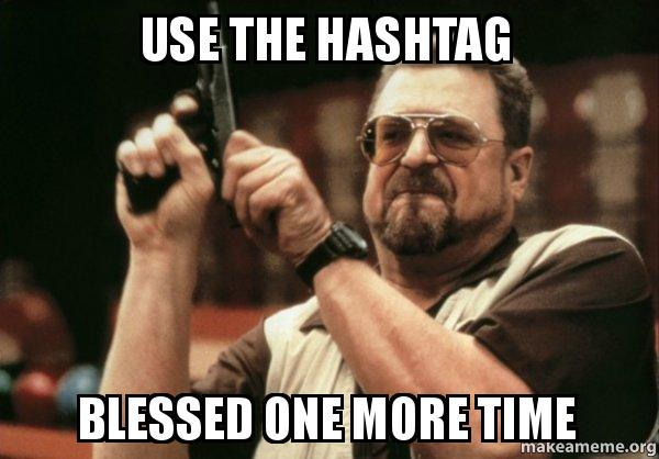 use the hashtag lyghyz use the hashtag blessed one more time am i the only one make a,Blessed Meme