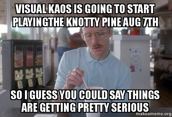 Visual Kaos Is Going To Start Playingthe Knotty Pine Aug 7th So I