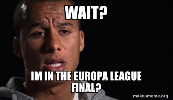 wait? im in the europa league final? | Make a Meme