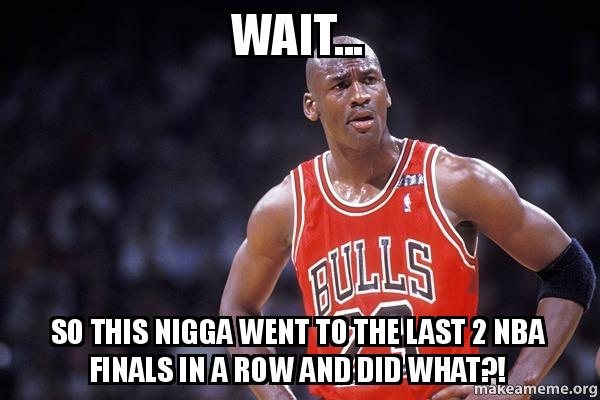 wait... so this nigga went to the last 2 nba finals in a row and did what?! | Make a Meme