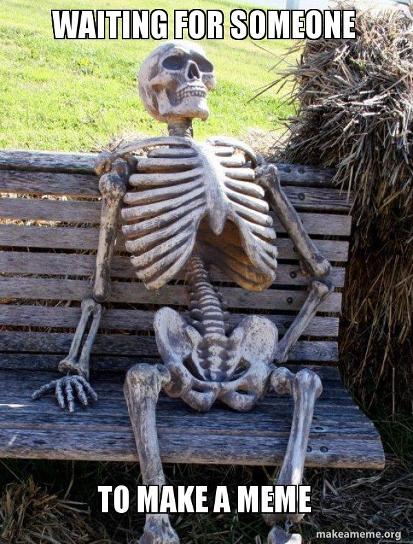 Waiting For Someone To Make A Meme Waiting Skeleton Make A Meme