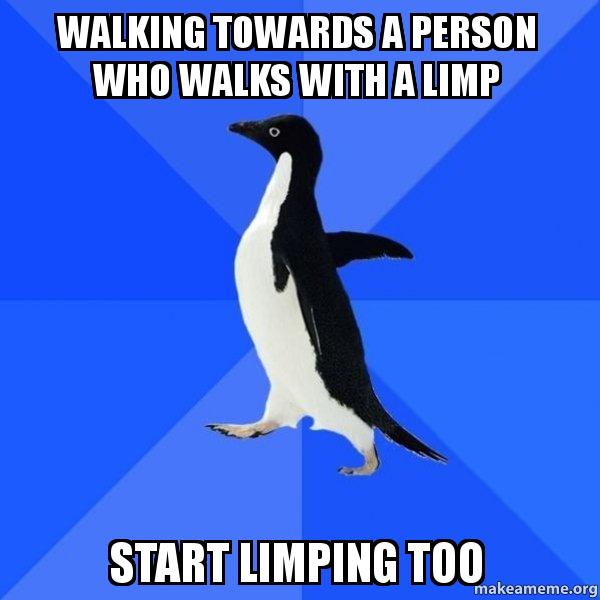 walking towards a walking towards a person who walks with a limp start limping too,Limping Meme
