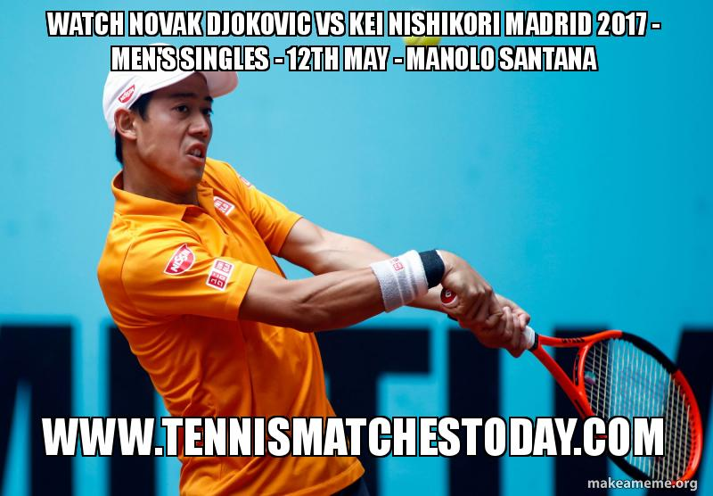 Watch Novak Djokovic Vs Kei Nishikori Madrid 2017 Men S Singles 12th May Manolo Santana Www Tennismatchestoday Com Make A Meme