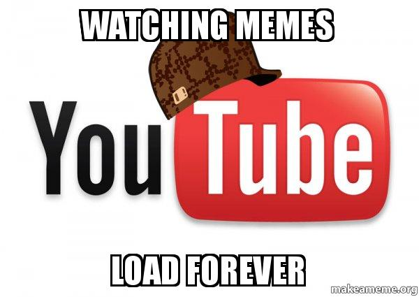 watching memes load forever - Scumbag YouTube | Make a Meme