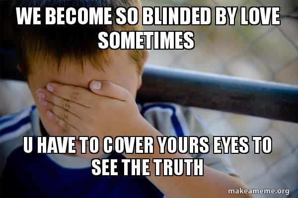 We Become So Blinded By Love Sometimes U Have To Cover Yours Eyes To See The Truth Confession Kid Make A Meme